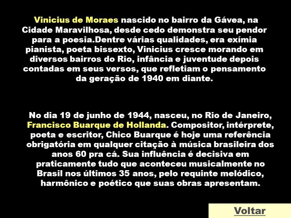 Vinicius de Moraes nascido no bairro da Gávea, na Cidade Maravilhosa, desde cedo demonstra seu pendor para a poesia.Dentre várias qualidades, era exím