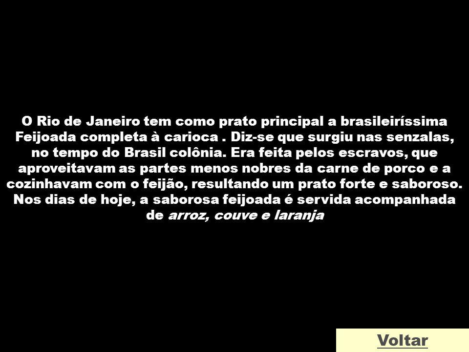 O Rio de Janeiro tem como prato principal a brasileiríssima Feijoada completa à carioca. Diz-se que surgiu nas senzalas, no tempo do Brasil colônia. E