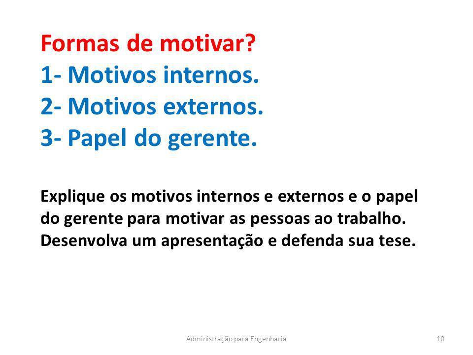 10Administração para Engenharia Formas de motivar? 1- Motivos internos. 2- Motivos externos. 3- Papel do gerente. Explique os motivos internos e exter