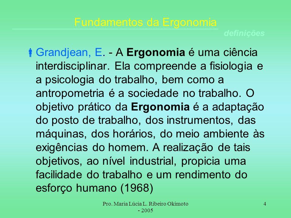 Pro. Maria Lúcia L. Ribeiro Okimoto - 2005 4 Fundamentos da Ergonomia Grandjean, E. - A Ergonomia é uma ciência interdisciplinar. Ela compreende a fis