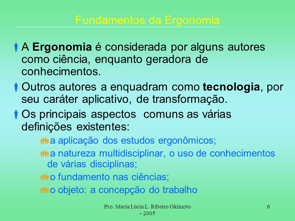 Pro. Maria Lúcia L. Ribeiro Okimoto - 2005 6 Fundamentos da Ergonomia A Ergonomia é considerada por alguns autores como ciência, enquanto geradora de