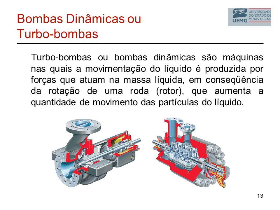 13 Bombas Dinâmicas ou Turbo-bombas Turbo-bombas ou bombas dinâmicas são máquinas nas quais a movimentação do líquido é produzida por forças que atuam