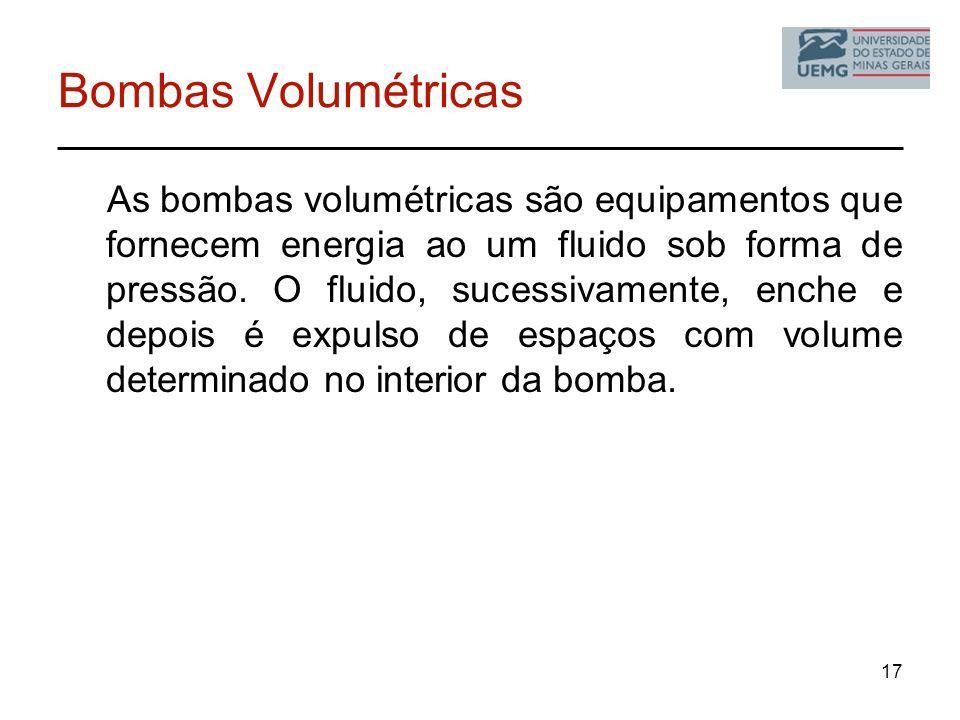 17 Bombas Volumétricas As bombas volumétricas são equipamentos que fornecem energia ao um fluido sob forma de pressão. O fluido, sucessivamente, enche