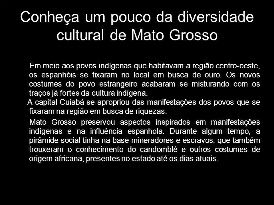 Conheça um pouco da diversidade cultural de Mato Grosso Em meio aos povos indígenas que habitavam a região centro-oeste, os espanhóis se fixaram no lo