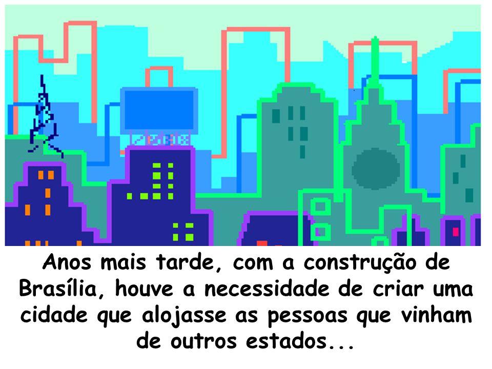 Anos mais tarde, com a construção de Brasília, houve a necessidade de criar uma cidade que alojasse as pessoas que vinham de outros estados...