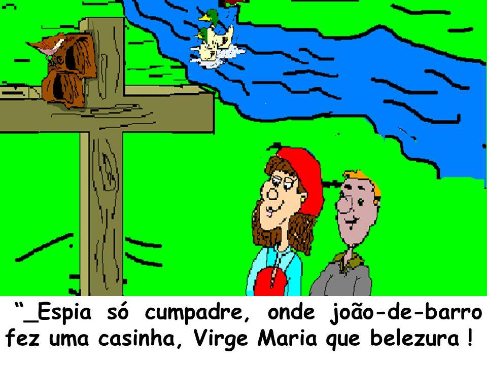 _Espia só cumpadre, onde joão-de-barro fez uma casinha, Virge Maria que belezura !