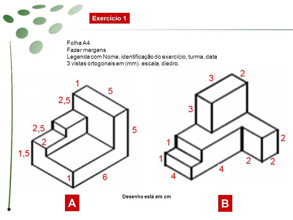 Exercício 1 Folha A4 Fazer margens Legenda com Nome, identificação do exercício, turma, data 3 vistas ortogonais em (mm), escala, diedro. A B Desenho