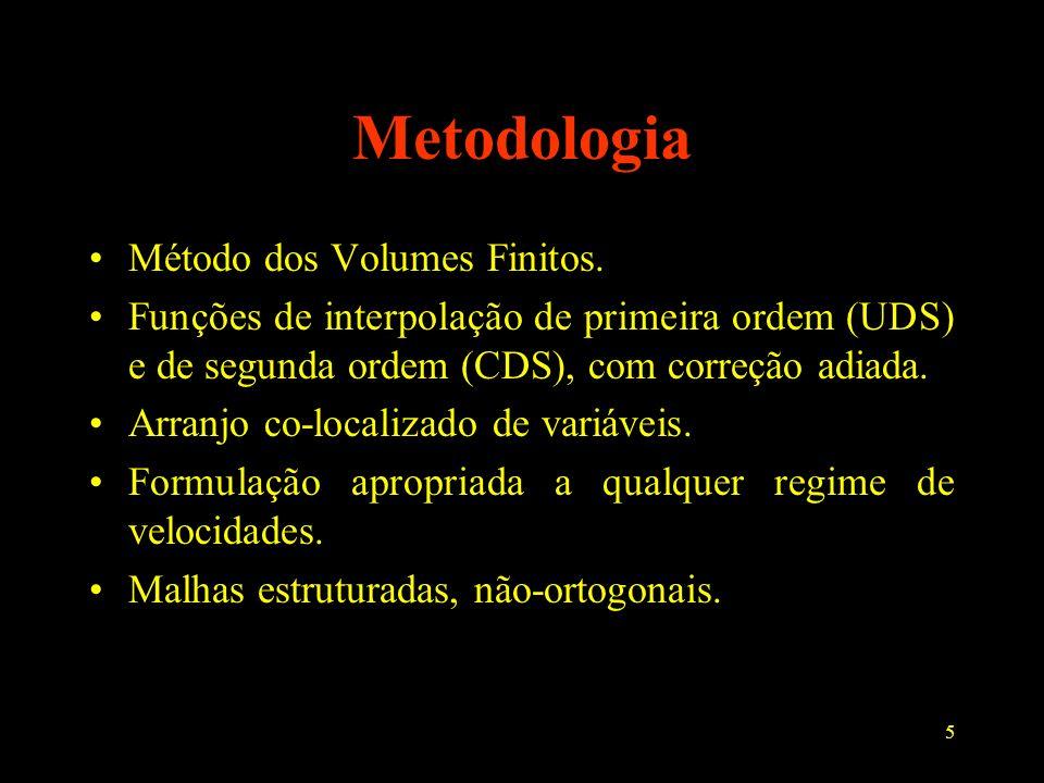 5 Metodologia Método dos Volumes Finitos. Funções de interpolação de primeira ordem (UDS) e de segunda ordem (CDS), com correção adiada. Arranjo co-lo