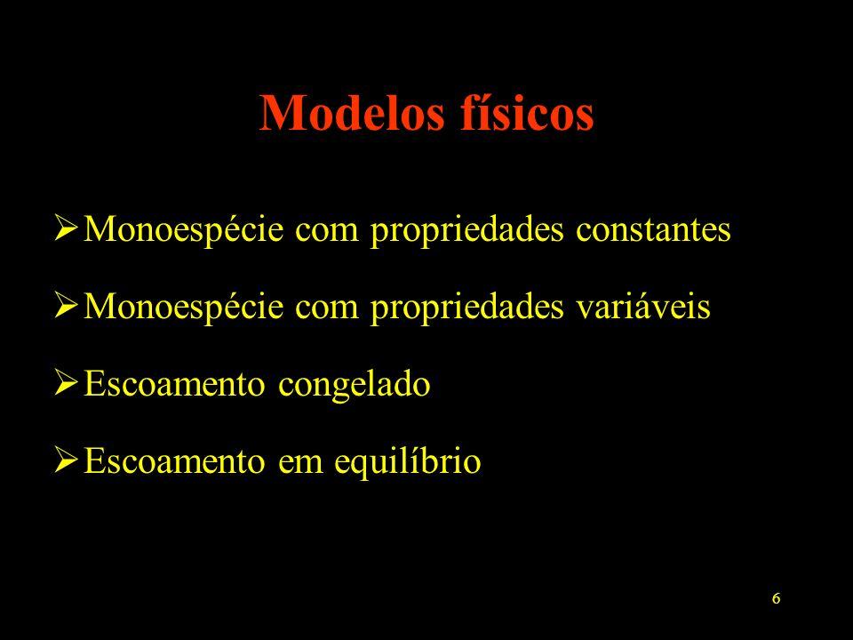6 Modelos físicos Monoespécie com propriedades constantes Monoespécie com propriedades variáveis Escoamento congelado Escoamento em equilíbrio