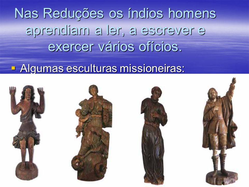 Nas Reduções os índios homens aprendiam a ler, a escrever e exercer vários ofícios. Algumas esculturas missioneiras: Algumas esculturas missioneiras: