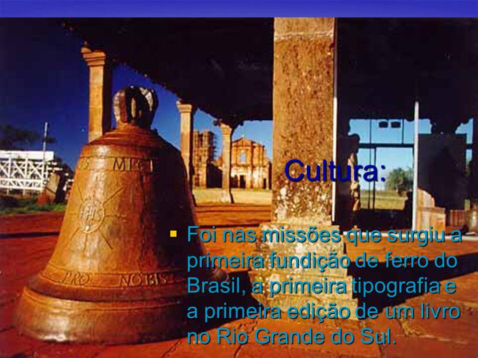 Cultura: Foi nas missões que surgiu a primeira fundição de ferro do Brasil, a primeira tipografia e a primeira edição de um livro no Rio Grande do Sul