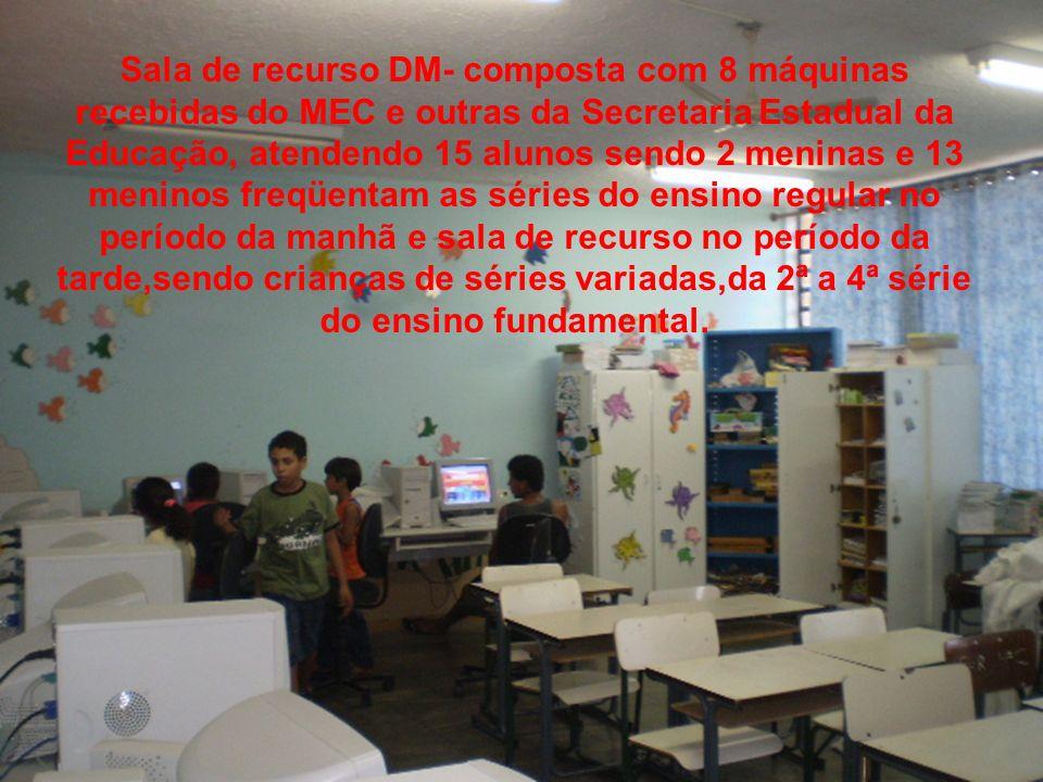 Sala de recurso DM- composta com 8 máquinas recebidas do MEC e outras da Secretaria Estadual da Educação, atendendo 15 alunos sendo 2 meninas e 13 men