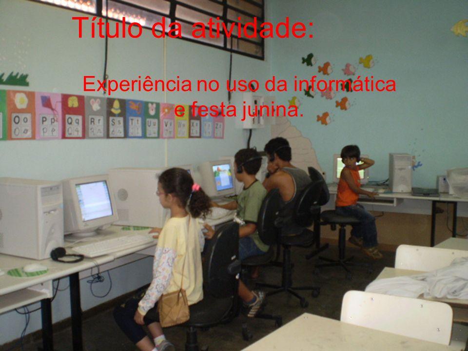 Título da atividade: Experiência no uso da informática e festa junina.