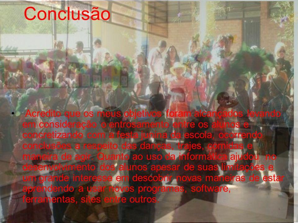Conclusão Acredito que os meus objetivos foram alcançados levando em consideração o entrosamento entre os alunos e concretizando com a festa junina da escola, ocorrendo conclusões a respeito das danças, trajes, comidas e maneira de agir.