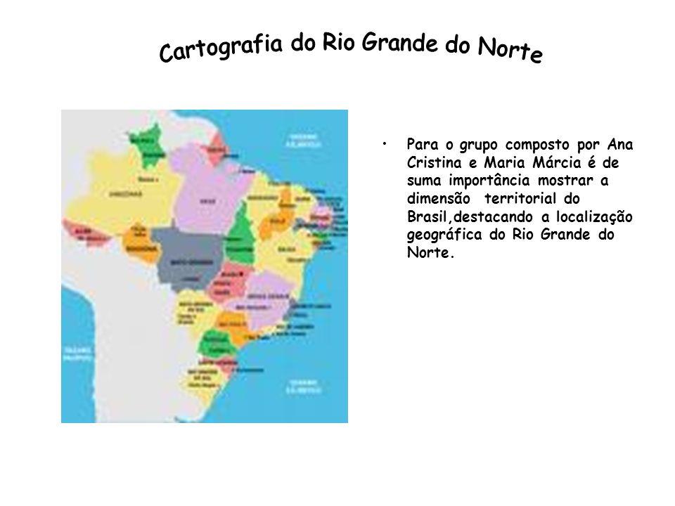 Para o grupo composto por Ana Cristina e Maria Márcia é de suma importância mostrar a dimensão territorial do Brasil,destacando a localização geográfica do Rio Grande do Norte.