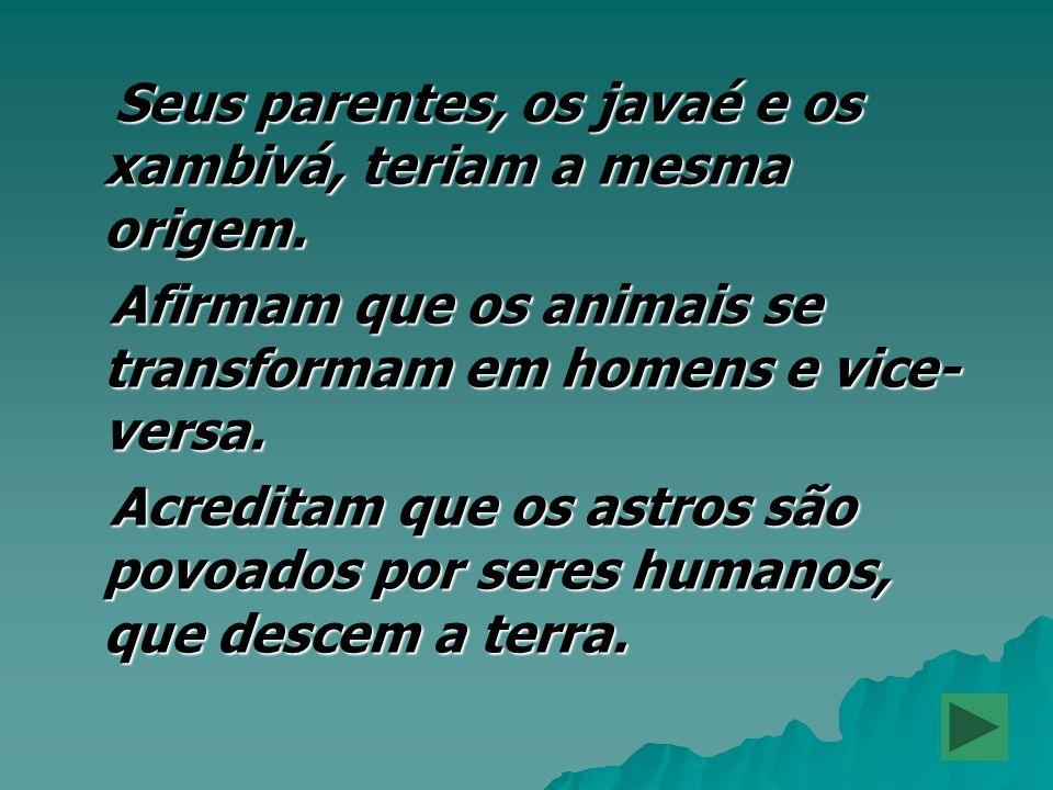 Seus parentes, os javaé e os xambivá, teriam a mesma origem. Seus parentes, os javaé e os xambivá, teriam a mesma origem. Afirmam que os animais se tr