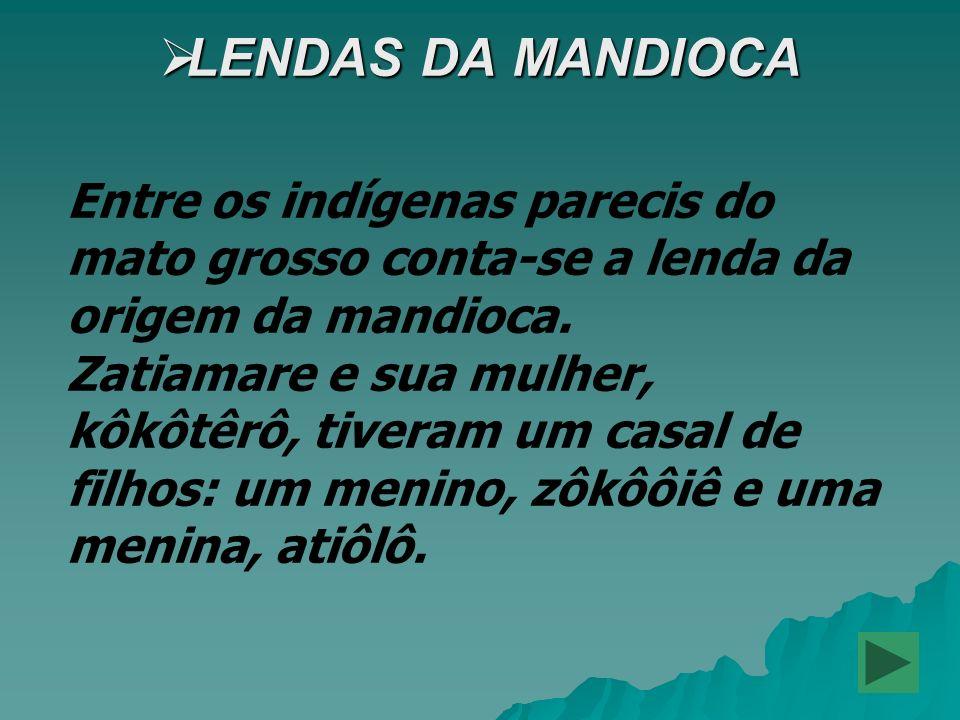 LENDAS DA MANDIOCA LENDAS DA MANDIOCA Entre os indígenas parecis do mato grosso conta-se a lenda da origem da mandioca. Zatiamare e sua mulher, kôkôtê