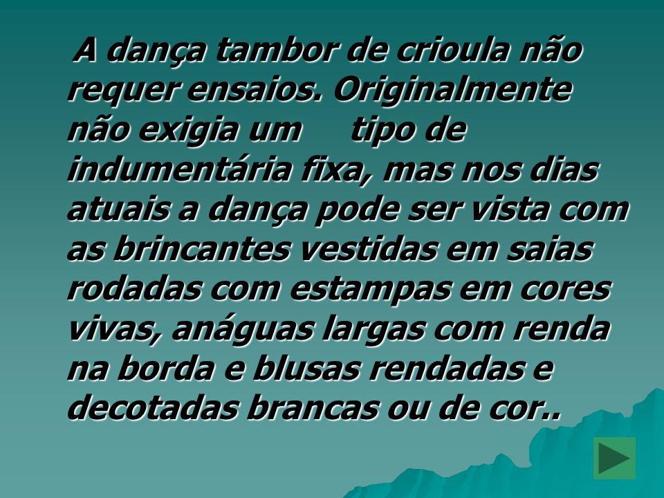 A dança tambor de crioula não requer ensaios. Originalmente não exigia um tipo de indumentária fixa, mas nos dias atuais a dança pode ser vista com as