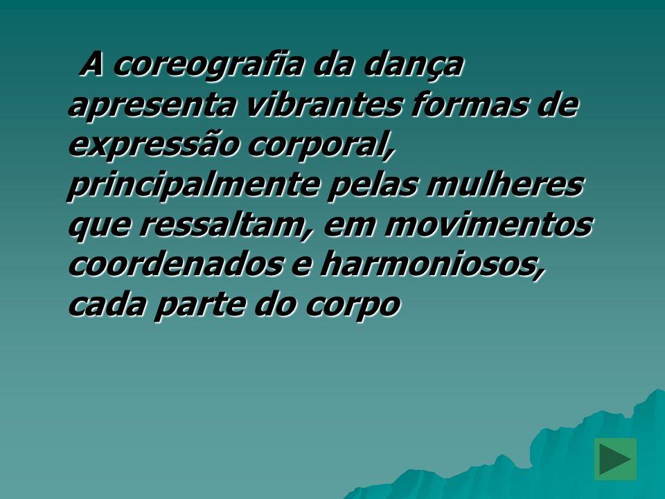 A coreografia da dança apresenta vibrantes formas de expressão corporal, principalmente pelas mulheres que ressaltam, em movimentos coordenados e harm