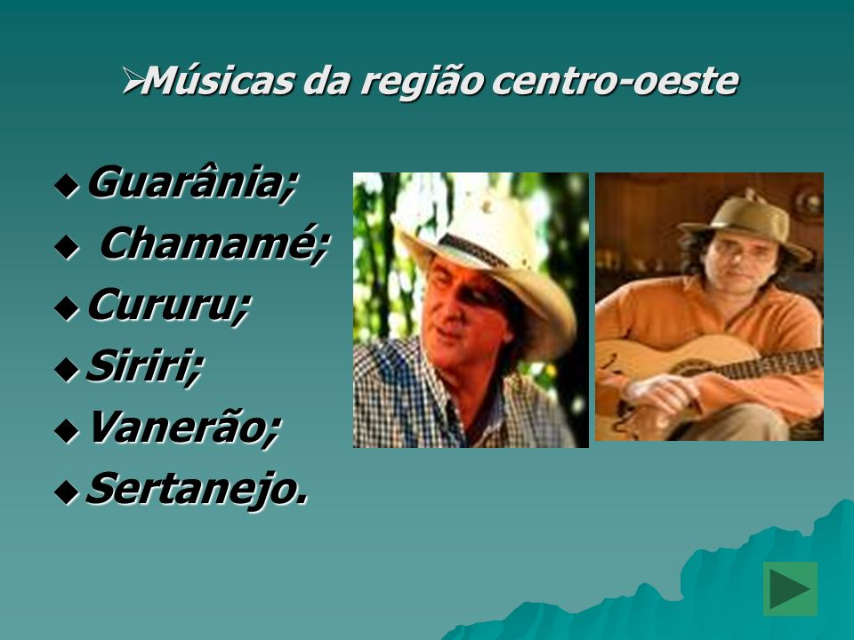 Músicas da região centro-oeste Músicas da região centro-oeste Guarânia; Guarânia; Chamamé; Chamamé; Cururu; Cururu; Siriri; Siriri; Vanerão; Vanerão;