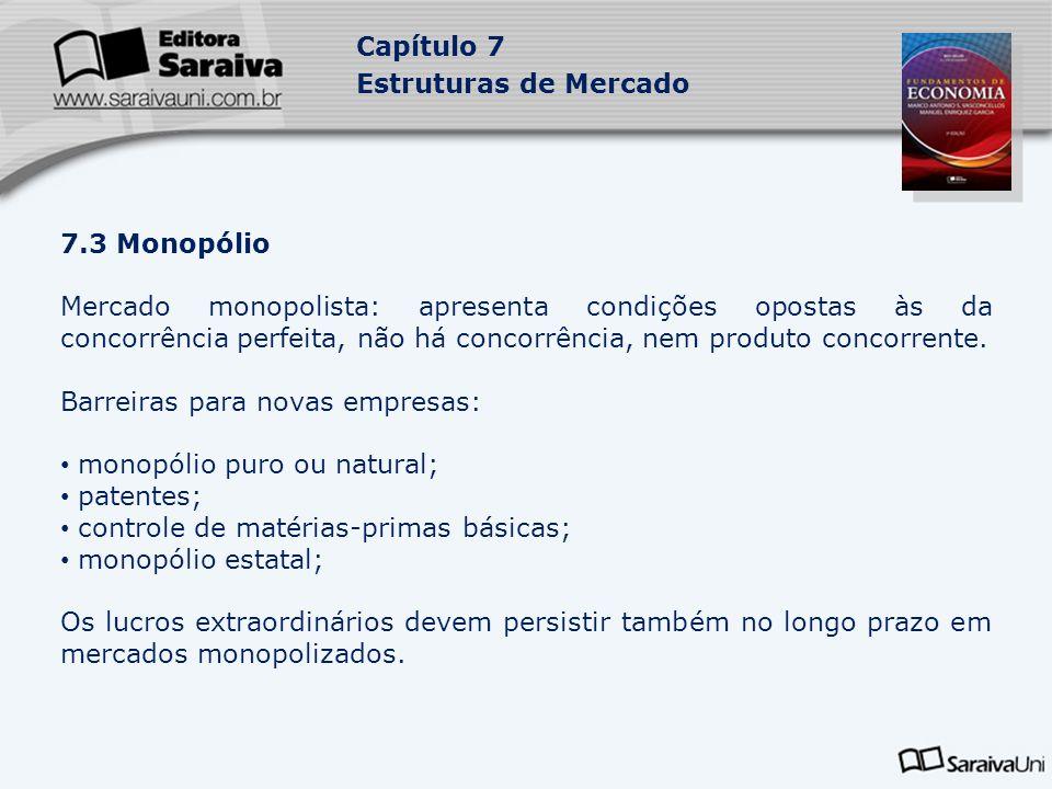 Capítulo 7 Estruturas de Mercado 7.3 Monopólio Mercado monopolista: apresenta condições opostas às da concorrência perfeita, não há concorrência, nem produto concorrente.