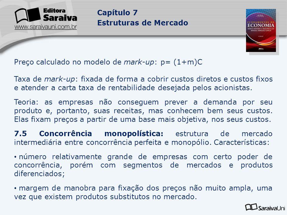 Capítulo 7 Estruturas de Mercado Preço calculado no modelo de mark-up: p= (1+m)C Taxa de mark-up: fixada de forma a cobrir custos diretos e custos fixos e atender a carta taxa de rentabilidade desejada pelos acionistas.