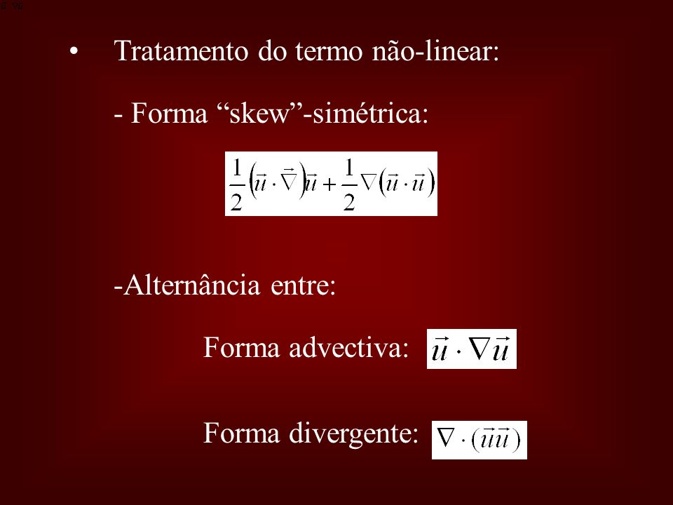 Tratamento do termo não-linear: - Forma skew-simétrica: -Alternância entre: Forma advectiva: Forma divergente: