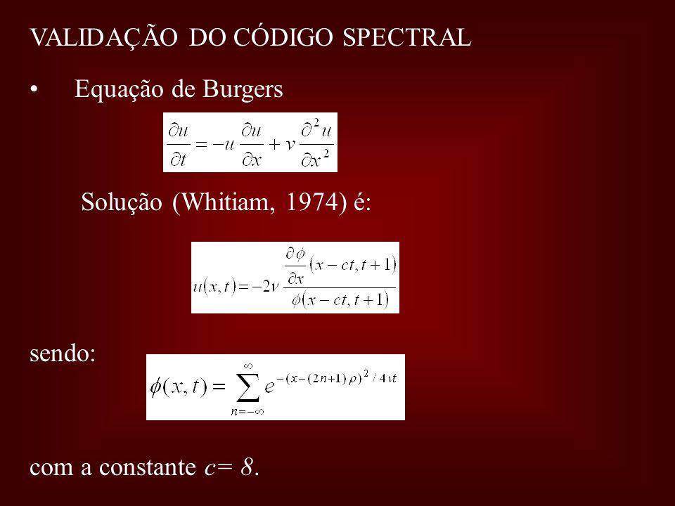 VALIDAÇÃO DO CÓDIGO SPECTRAL Equação de Burgers Solução (Whitiam, 1974) é: sendo: com a constante c= 8.