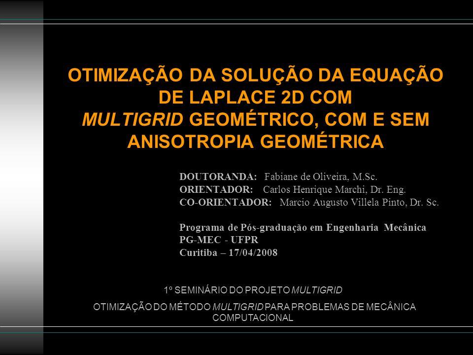 OTIMIZAÇÃO DA SOLUÇÃO DA EQUAÇÃO DE LAPLACE 2D COM MULTIGRID GEOMÉTRICO, COM E SEM ANISOTROPIA GEOMÉTRICA DOUTORANDA: Fabiane de Oliveira, M.Sc. ORIEN