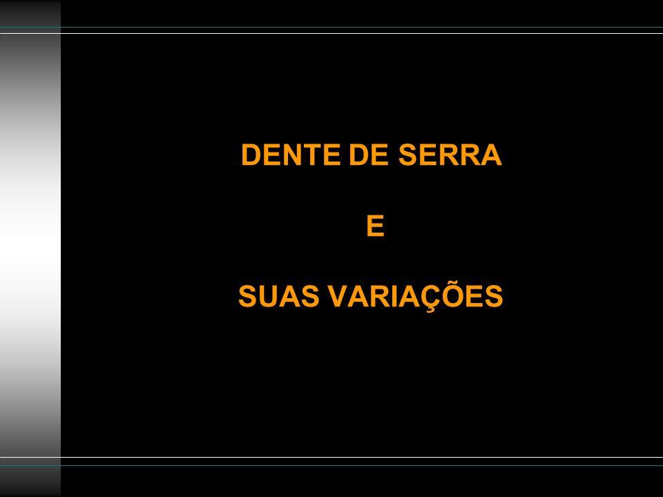 DENTE DE SERRA E SUAS VARIAÇÕES
