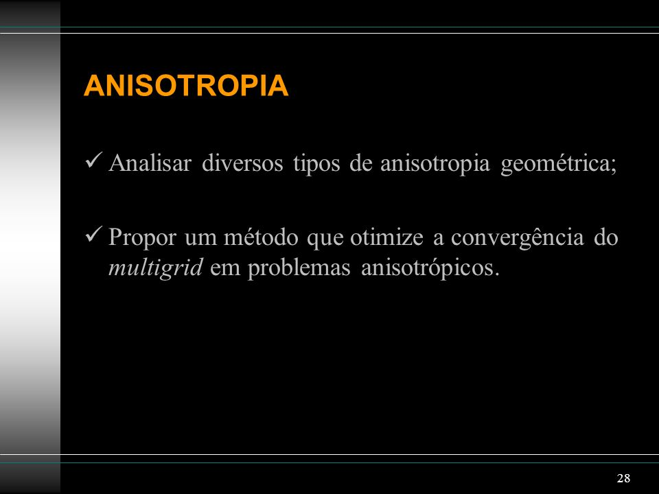 28 ANISOTROPIA Analisar diversos tipos de anisotropia geométrica; Propor um método que otimize a convergência do multigrid em problemas anisotrópicos.