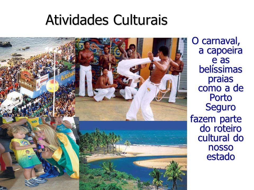 Atividades Culturais O carnaval, a capoeira e as belíssimas praias como a de Porto Seguro fazem parte do roteiro cultural do nosso estado