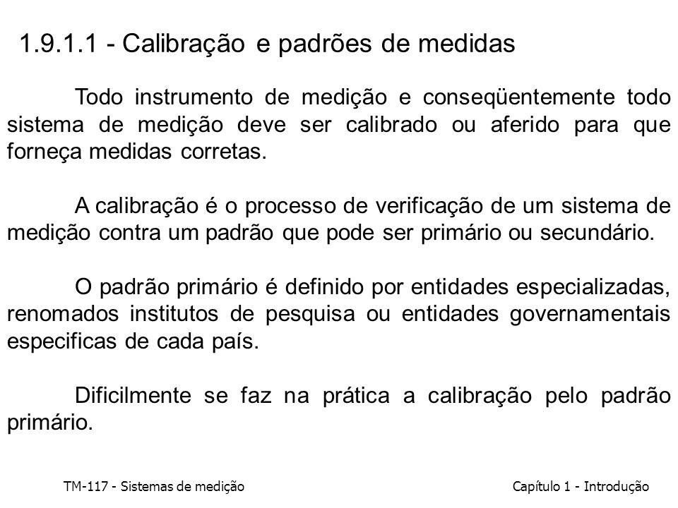 TM-117 - Sistemas de mediçãoCapítulo 1 - Introdução 1.9.1.1 - Calibração e padrões de medidas Todo instrumento de medição e conseqüentemente todo sist