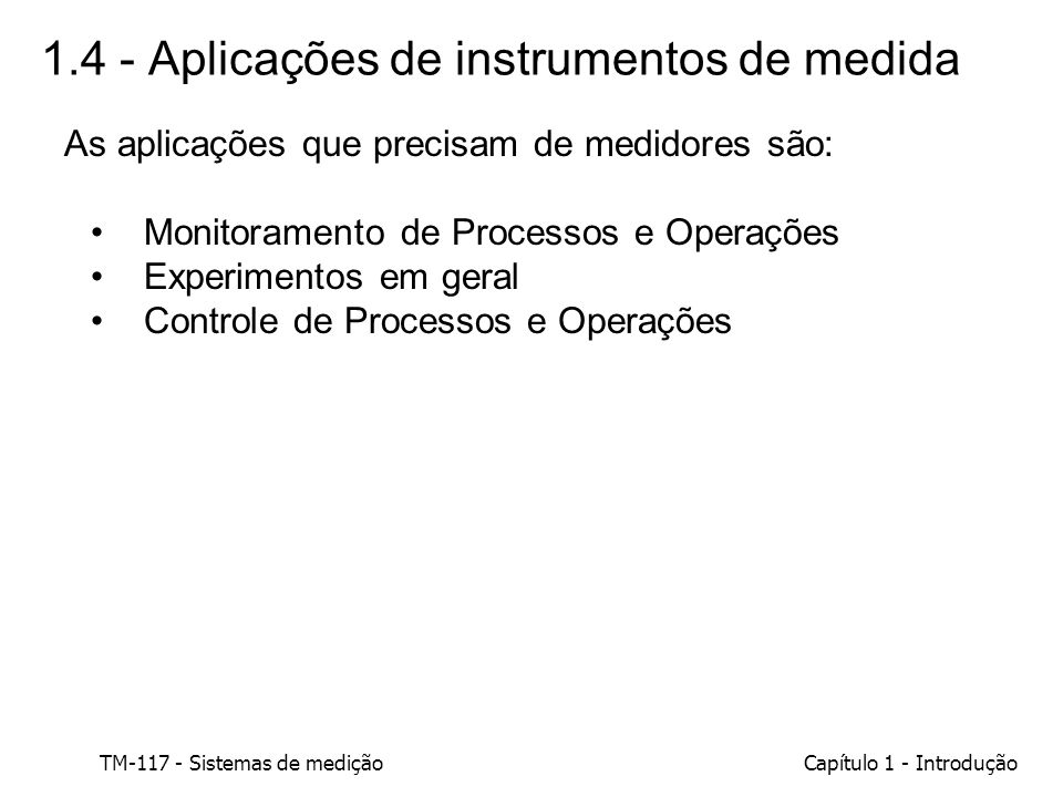 TM-117 - Sistemas de mediçãoCapítulo 1 - Introdução 1.4 - Aplicações de instrumentos de medida As aplicações que precisam de medidores são: Monitorame