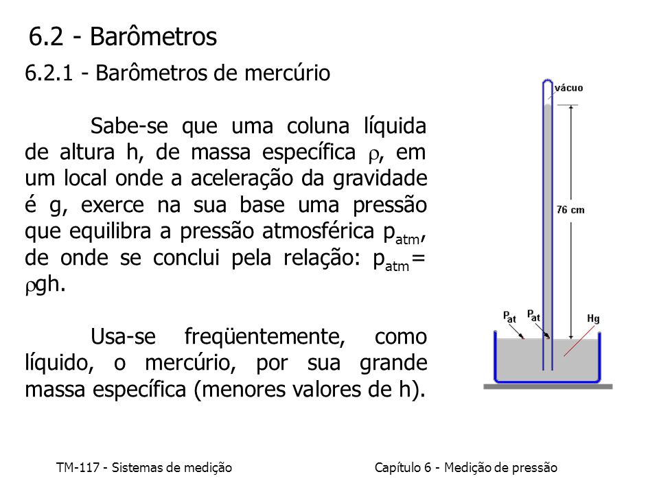 Capítulo 6 - Medição de pressão TM-117 - Sistemas de medição A) Barômetro de cuba A superfície superior do líquido, no tubo, estacionará à altura h acima do nível de mercúrio contido na cuba.