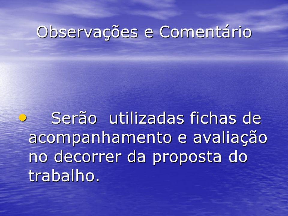 Observações e Comentário Serão utilizadas fichas de acompanhamento e avaliação no decorrer da proposta do trabalho. Serão utilizadas fichas de acompan