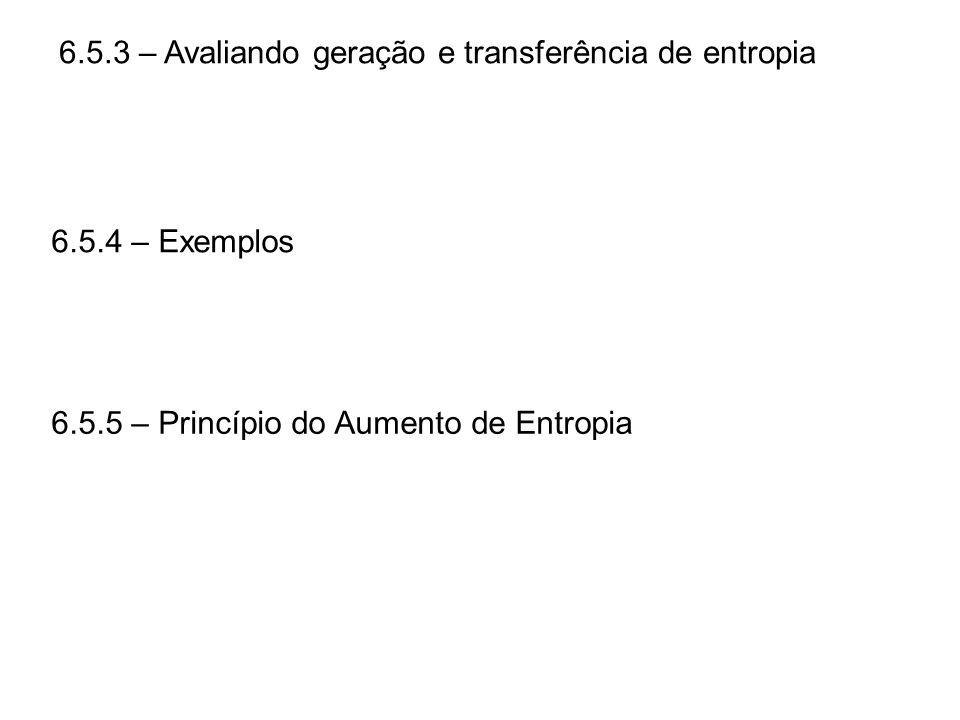 6.5.3 – Avaliando geração e transferência de entropia 6.5.4 – Exemplos 6.5.5 – Princípio do Aumento de Entropia