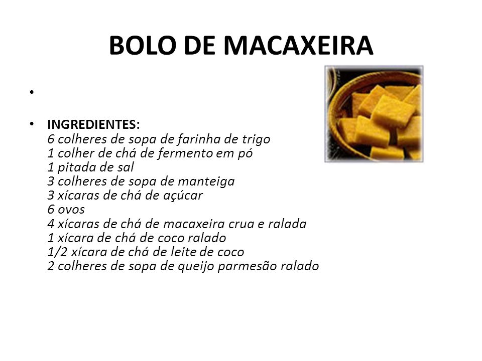 BOLO DE MACAXEIRA INGREDIENTES: 6 colheres de sopa de farinha de trigo 1 colher de chá de fermento em pó 1 pitada de sal 3 colheres de sopa de manteig