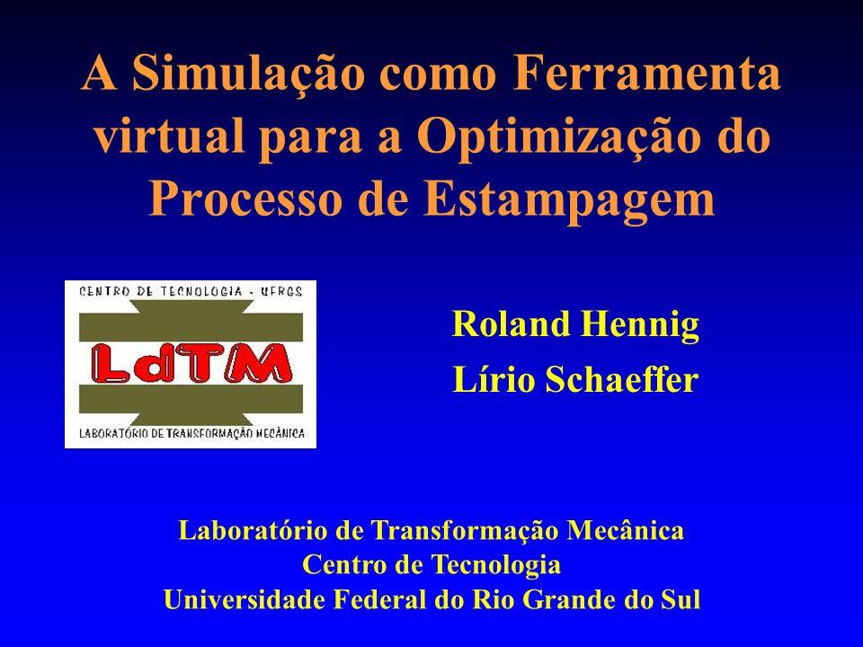 A Simulação como Ferramenta virtual para a Optimização do Processo de Estampagem Roland Hennig Lírio Schaeffer Laboratório de Transformação Mecânica Centro de Tecnologia Universidade Federal do Rio Grande do Sul