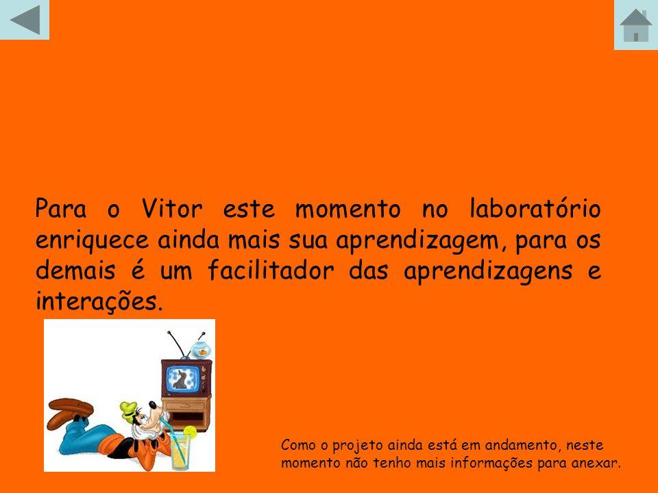 Para o Vitor este momento no laboratório enriquece ainda mais sua aprendizagem, para os demais é um facilitador das aprendizagens e interações. Como o