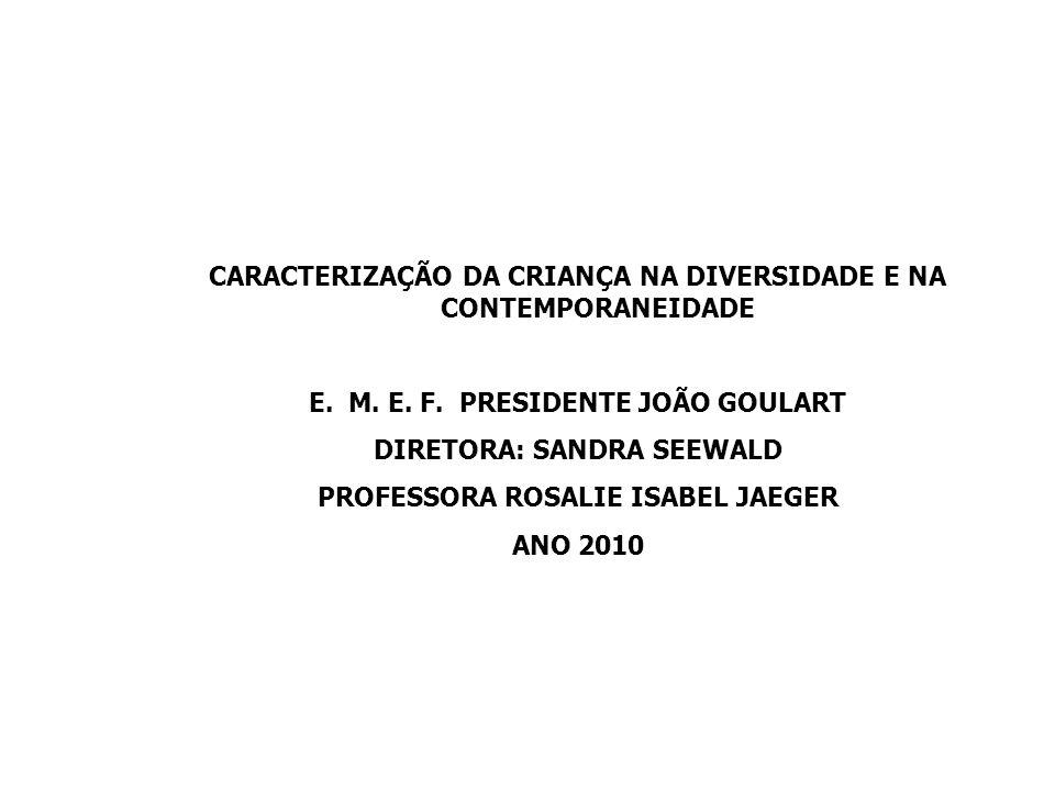 CARACTERIZAÇÃO DA CRIANÇA NA DIVERSIDADE E NA CONTEMPORANEIDADE E.M. E. F. PRESIDENTE JOÃO GOULART DIRETORA: SANDRA SEEWALD PROFESSORA ROSALIE ISABEL