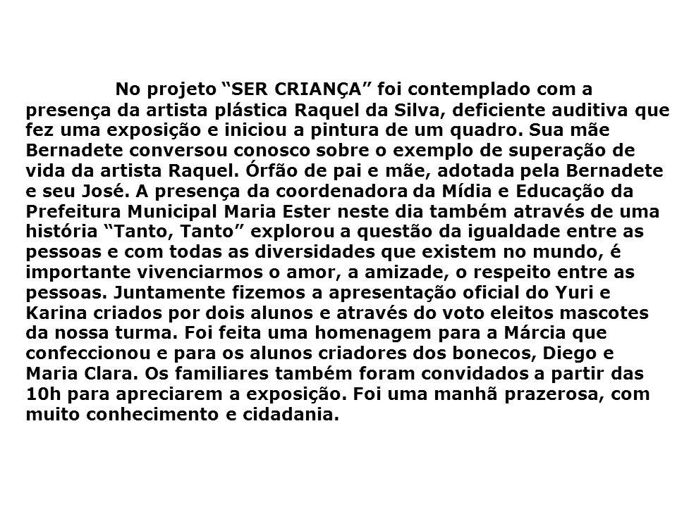 No projeto SER CRIANÇA foi contemplado com a presença da artista plástica Raquel da Silva, deficiente auditiva que fez uma exposição e iniciou a pintu