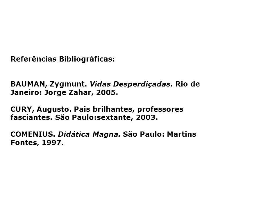Referências Bibliográficas: BAUMAN, Zygmunt. Vidas Desperdiçadas. Rio de Janeiro: Jorge Zahar, 2005. CURY, Augusto. Pais brilhantes, professores fasci