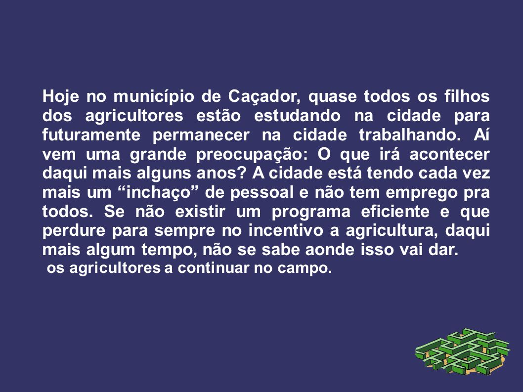 Hoje no município de Caçador, quase todos os filhos dos agricultores estão estudando na cidade para futuramente permanecer na cidade trabalhando. Aí v