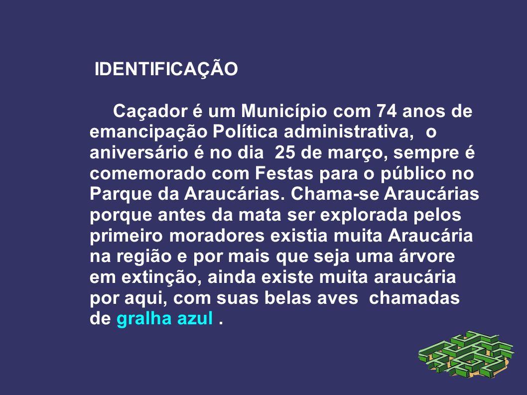 IDENTIFICAÇÃO Caçador é um Município com 74 anos de emancipação Política administrativa, o aniversário é no dia 25 de março, sempre é comemorado com F