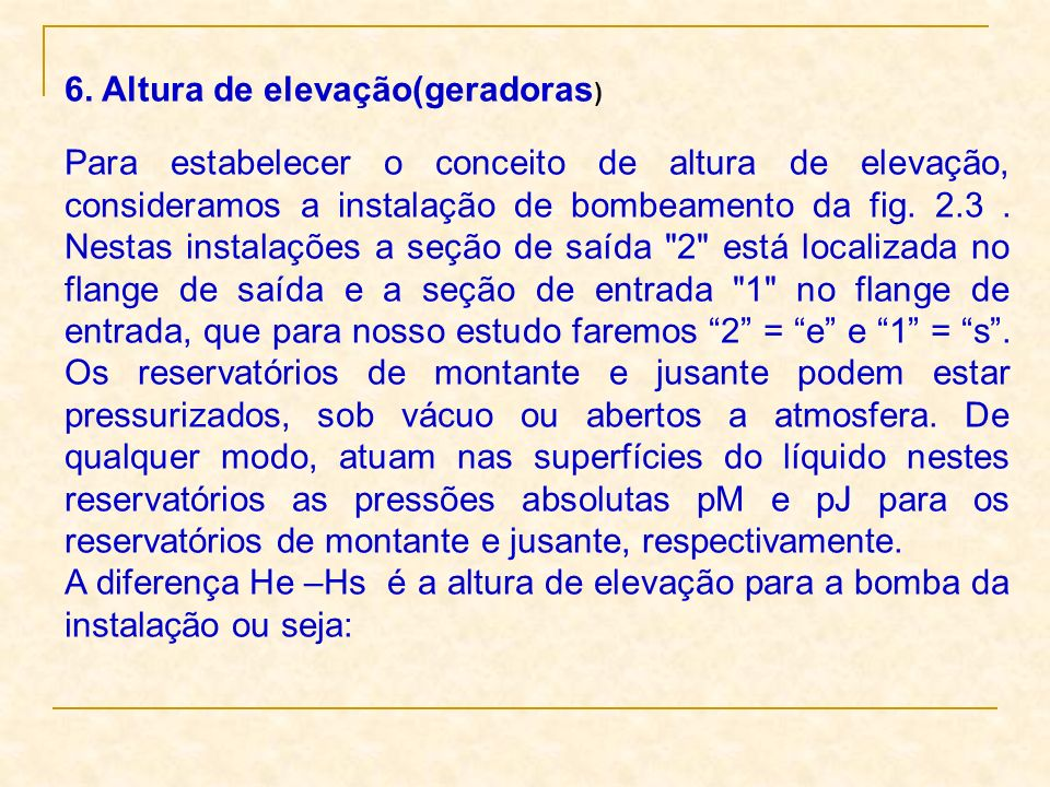 6. Altura de elevação(geradoras ) Para estabelecer o conceito de altura de elevação, consideramos a instalação de bombeamento da fig. 2.3. Nestas inst