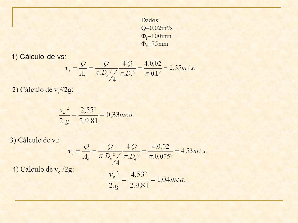 Dados: Q=0,02m³/s Φ s =100mm Φ e =75mm 2) Cálculo de v s ²/2g: 3) Cálculo de v e : 4) Cálculo de v e ²/2g: 1) Cálculo de vs: