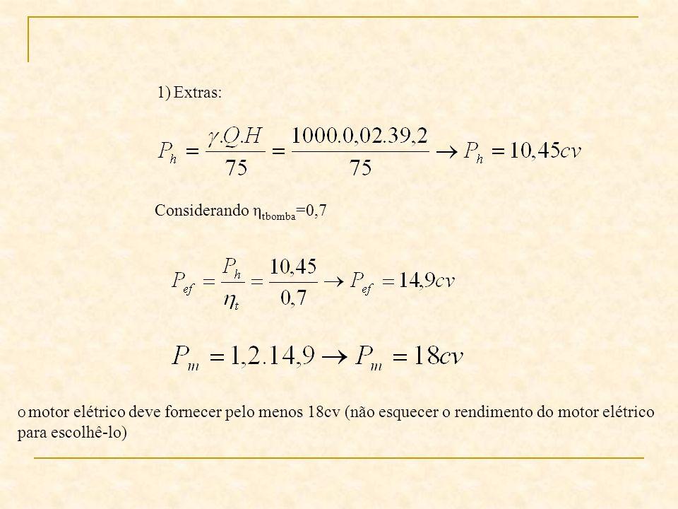 1)Extras: Considerando η tbomba =0,7 O motor elétrico deve fornecer pelo menos 18cv (não esquecer o rendimento do motor elétrico para escolhê-lo)
