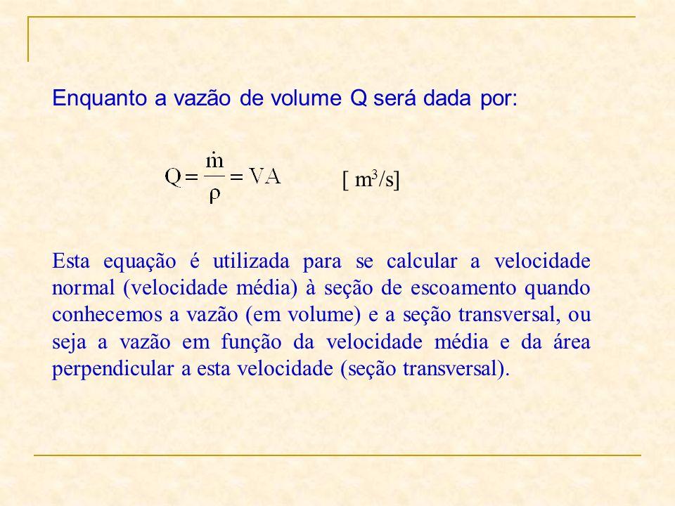 Enquanto a vazão de volume Q será dada por: [ m 3 /s] Esta equação é utilizada para se calcular a velocidade normal (velocidade média) à seção de esco