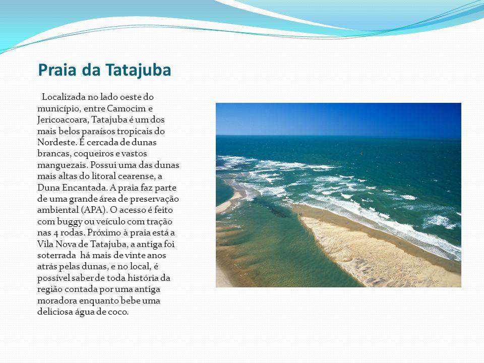 Praia da Tatajuba Localizada no lado oeste do município, entre Camocim e Jericoacoara, Tatajuba é um dos mais belos paraísos tropicais do Nordeste. É